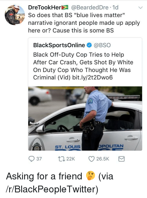 """Blackpeopletwitter, Ignorant, and Black: DreTookHer@BeardedDre 1d  So does that BS """"blue lives matter""""  narrative ignorant people made up apply  here or? Cause this is some BS  BlackSportsOnline @BSO  Black Off-Duty Cop Tries to Help  After Car Crash, Gets Shot By White  On Duty Cop Who Thought He Was  Criminal (Vid) bit.ly/2t2Dwo6  SST. LOUIS  POLITAN  37 22 26.5K <p>Asking for a friend 🤔 (via /r/BlackPeopleTwitter)</p>"""