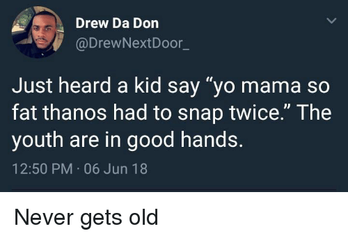 """Mama So Fat: Drew Da Don  @DrewNextDoor_  Just heard a kid say """"yo mama so  fat thanos had to snap twice."""" The  youth are in good hands.  12:50 PM 06 Jun 18 Never gets old"""