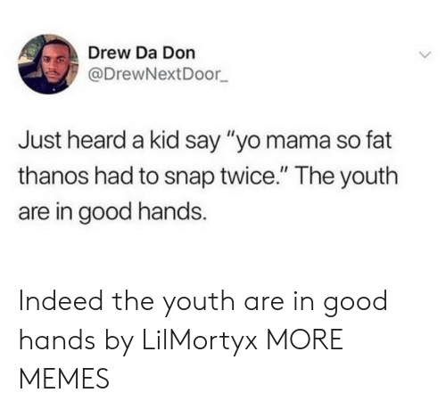 """yo mama: Drew Da Don  @DrewNextDoor  Just heard a kid say """"yo mama so fat  thanos had to snap twice."""" The youth  are in good hands Indeed the youth are in good hands by LilMortyx MORE MEMES"""