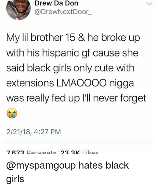 Cute, Girls, and Memes: Drew Da Don  @DrewNextDoor,_  My lil brother 15 & he broke up  with his hispanic gf cause she  said black girls only cute with  extensions LMAOOOO nigga  was really fed up I'll never forget  2/21/18, 4:27 PM  7673 Retweets 23 3K Likes @myspamgoup hates black girls