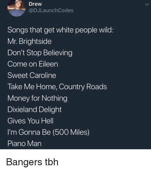 come on eileen: Drew  @DJLaunch Codes  Songs that get white people wild  Mr. Brightside  Don't Stop Believing  Come on Eileen  Sweet Caroline  Take Me Home, Country Roads  Money for Nothing  Dixieland Delight  Gives You Hell  I'm Gonna Be (500 Miles)  Piano Man Bangers tbh