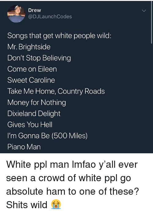 come on eileen: Drew  @DJLaunchCodes  Songs that get white people wild:  Mr. Brightside  Don't Stop Believing  Come on Eileen  Sweet Caroline  Take Me Home, Country Roads  Money for Nothing  Dixieland Delight  Gives You Hell  I'm Gonna Be (500 Miles)  Piano Man White ppl man lmfao y'all ever seen a crowd of white ppl go absolute ham to one of these? Shits wild 😭
