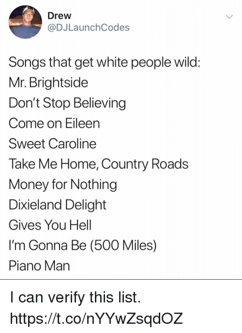come on eileen: Drew  @DJLaunchCodes  Songs that get white people wild  Mr. Brightside  Don't Stop Believing  Come on Eileen  Sweet Caroline  Take Me Home, Country Roads  Money for Nothing  Dixieland Delight  Gives You Hell  I'm Gonna Be (500 Miles)  Piano Man I can verify this list. https://t.co/nYYwZsqdOZ