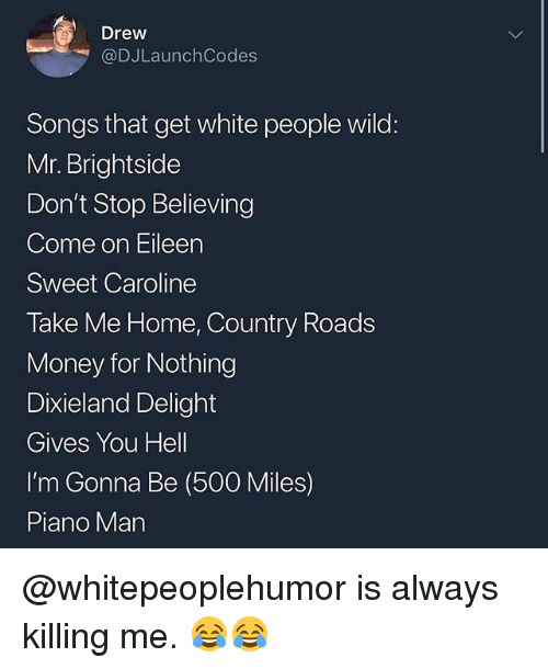 come on eileen: Drew  @DJLaunchCodes  Songs that get white people wild:  Mr. Brightside  Don't Stop Believing  Come on Eileen  Sweet Caroline  Take Me Home, Country Roads  Money for Nothing  Dixieland Delight  Gives You Hell  I'm Gonna Be (500 Miles)  Piano Man @whitepeoplehumor is always killing me. 😂😂