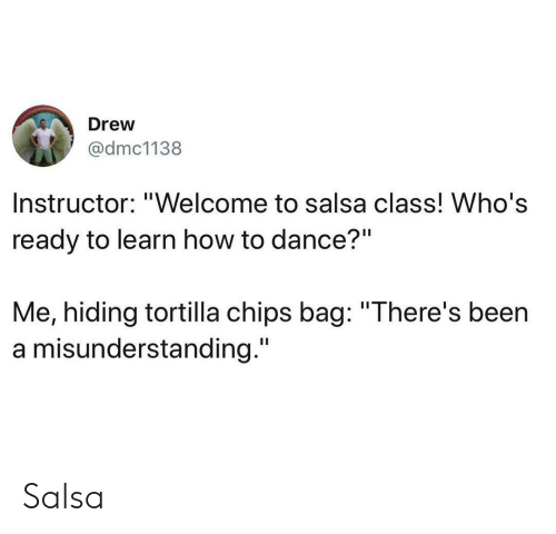 "tortilla: Drew  @dmc1138  Instructor: ""Welcome to salsa class! Who's  ready to learn how to dance?""  Me, hiding tortilla chips bag: ""There's been  a misunderstanding."" Salsa"