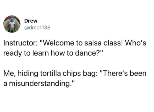 "tortilla: Drew  @dmc1138  Instructor: ""Welcome to salsa class! Who's  ready to learn how to dance?""  Me, hiding tortilla chips bag: ""There's been  a misunderstanding."""