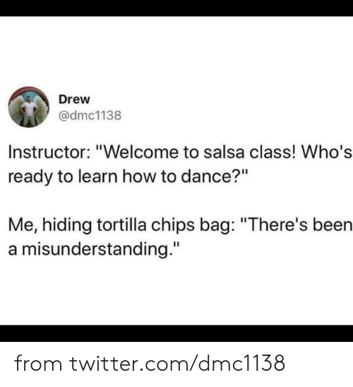 "tortilla: Drew  @dmc1138  Instructor: ""Welcome to salsa class! Who's  ready to learn how to dance?""  Me, hiding tortilla chips bag: ""There's been  a misunderstanding."" from twitter.com/dmc1138"