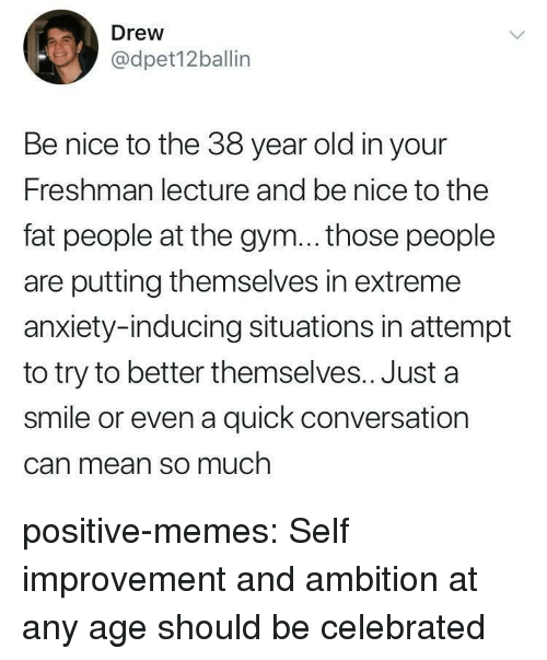 Ambition: Drew  @dpet12ballin  Be nice to the 38 year old in your  Freshman lecture and be nice to the  fat people at the gym... those people  are putting themselves in extreme  anxiety-inducing situations in attempt  to try to better themselves.. Just a  smile or even a quick conversation  Can mean so much positive-memes:  Self improvement and ambition at any age should be celebrated