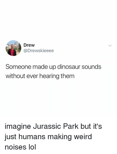 Jurassic Park: Drew  @Drewskieeee  Someone made up dinosaur sounds  without ever hearing them imagine Jurassic Park but it's just humans making weird noises lol