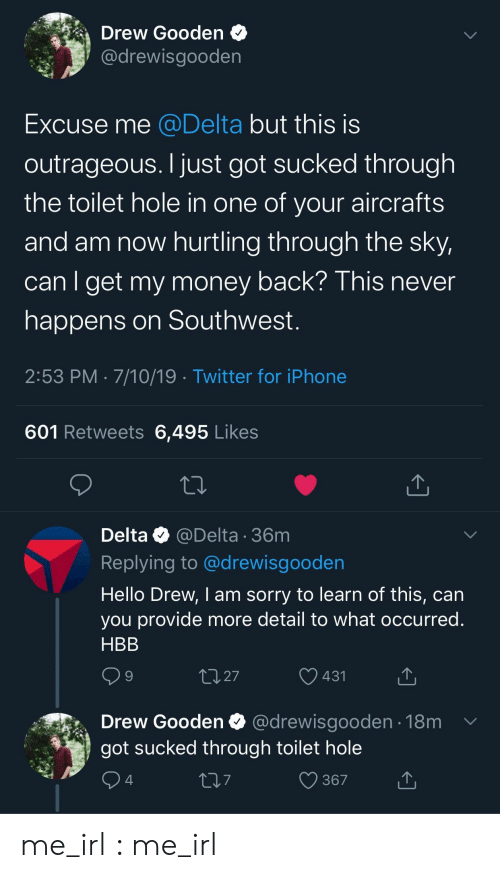 Outrageous: Drew Gooden  @drewisgooden  Excuse me @Delta but this is  outrageous. I just got sucked through  the toilet hole in one of your aircrafts  and am now hurtling through the sky,  can I get my money back? This never  happens on Southwest.  2:53 PM 7/10/19 Twitter for iPhone  601 Retweets 6,495 Likes  Delta @Delta 36m  Replying to @drewisgooden  Hello Drew, I am sorry to learn of this, can  you provide more detail to what occurred.  HBB  2.27  431  Drew Gooden  @drewisgooden 18m  got sucked through toilet hole  367  4 me_irl : me_irl