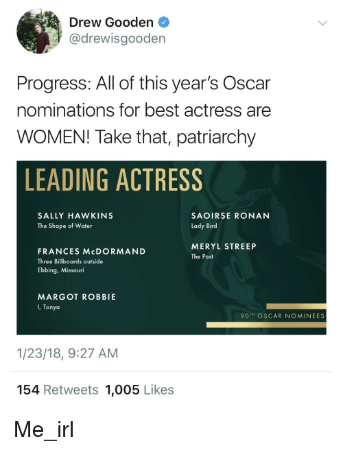 Best, Margot Robbie, and Meryl Streep: Drew Gooden  @drewisgooden  Progress: All of this year's Oscar  nominations for best actress are  WOMEN! Take that, patriarchy  LEADING ACTRESS  SALLY HAWKINS  The Shape of Water  SAOIRSE RONAN  Lady Bird  MERYL STREEP  The Post  FRANCES McDORMAND  Three Billboards outside  Ebbing, Missouri  MARGOT ROBBIE  I, Tonya  90 TH OSCAR NOMINEES  1/23/18, 9:27 AM  154 Retweets 1,005 Likes