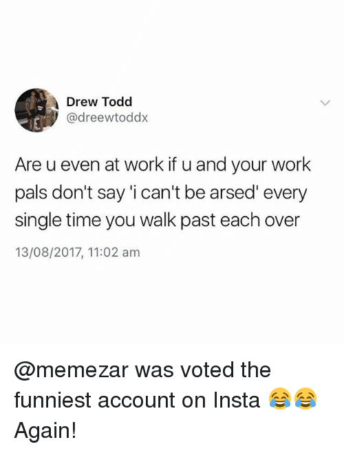 Memes, Work, and Time: Drew Todd  @dreewtoddx  Are u even at work if u and your work  pals don't say 'i can't be arsed' every  single time you walk past each over  13/08/2017, 11:02 am @memezar was voted the funniest account on Insta 😂😂 Again!