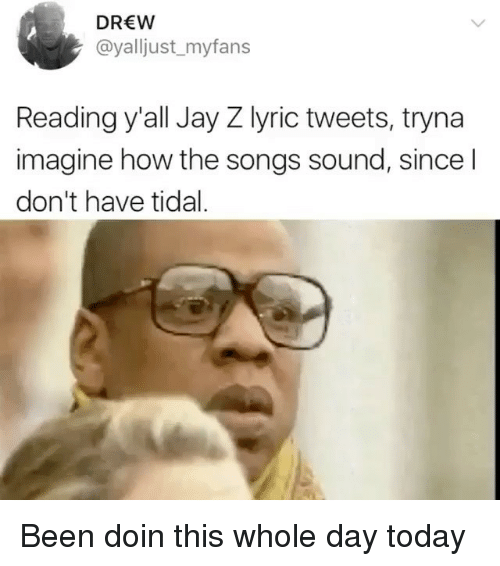 lyrical: DREW  @yalljust_myfans  Reading y'all Jay Z lyric tweets, tryna  imagine how the songs sound, since l  don't have tidal Been doin this whole day today