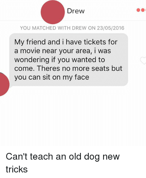 Sitting On My Face: Drew  YOU MATCHED WITH DREW ON 23/05/2016  My friend and i have tickets for  a movie near your area, i was  wondering if you wanted to  come. Theres no more seats but  you can sit on my face Can't teach an old dog new tricks