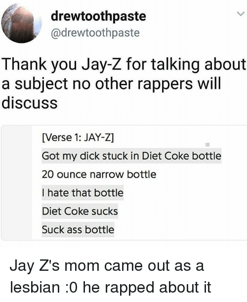 Ass, Jay, and Jay Z: drewtoothpaste  @drewtoothpaste  Thank you Jay-Z for talking about  a subject no other rappers will  discuss  [Verse 1: JAY-Z]  Got my dick stuck in Diet Coke bottle  20 ounce narrow bottle  I hate that bottle  Diet Coke sucks  Suck ass bottle Jay Z's mom came out as a lesbian :0 he rapped about it