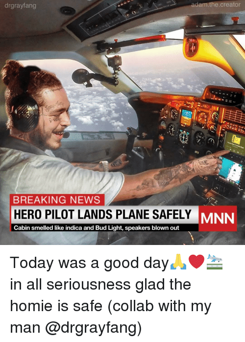 today was a good day: drgrayfang  adam.the.creator  BREAKING NEWS  HERO PILOT LANDS PLANE SAFELY  Cabin smelled like indica and Bud Light, speakers blown out  MNN Today was a good day🙏❤️🛬 in all seriousness glad the homie is safe (collab with my man @drgrayfang)