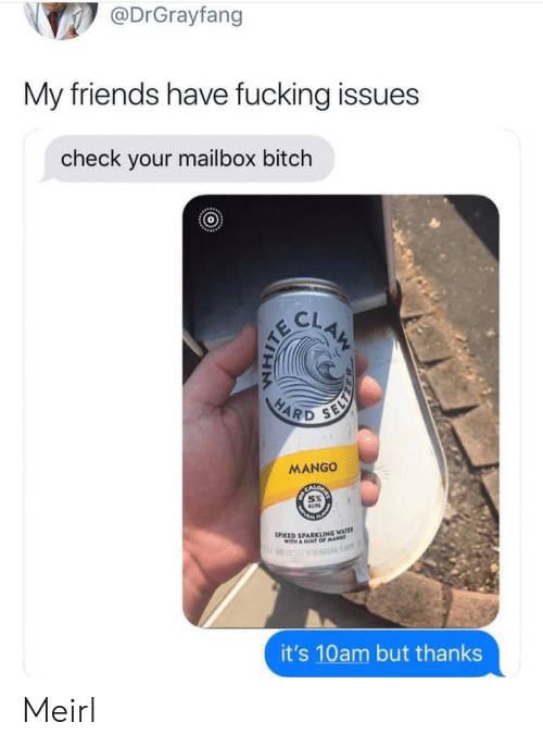 clam: @DrGrayfang  My friends have fucking issues  check your mailbox bitch  CLAM  HARD  SELY  MANGO  SPIKED SPARKLING WATE  WITH A HINT OFMA  RF  it's 10am but thanks Meirl