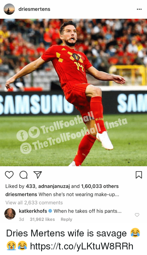Carolina Panthers, Memes, and Savage: driesmertens  AMSUNSSA  The TrollFoothal Insta  Liked by 433, adnanjanuzaj and 1,60,033 others  driesmertens When she's not wearing make-up...  View all 2,633 comments  katkerkhofs # When he takes off his pants  3d 31,962 likes Reply Dries Mertens wife is savage 😂😭😂 https://t.co/yLKtuW8RRh