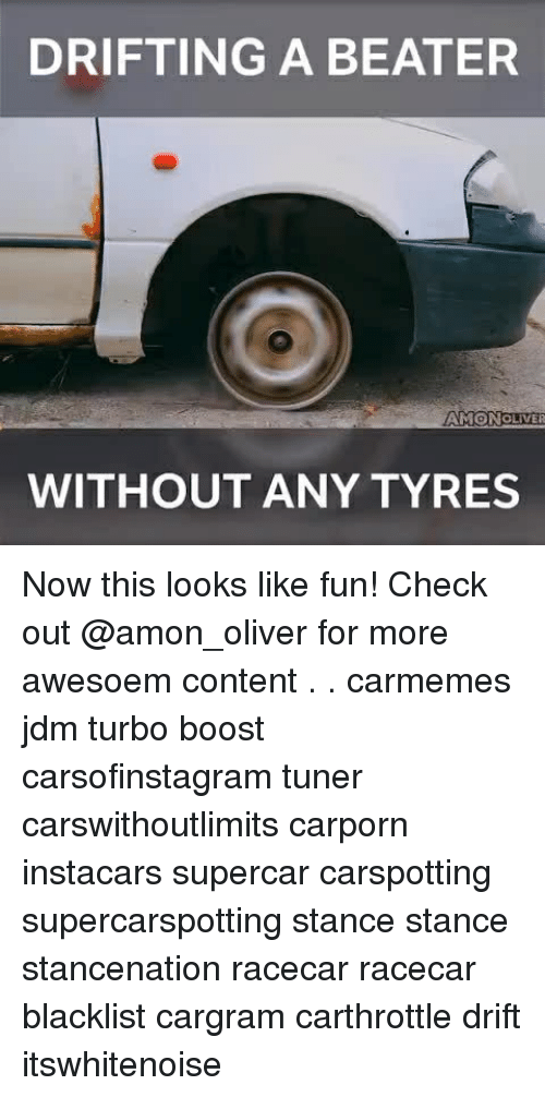 Memes, Boost, and Content: DRIFTING A BEATER  AMONOLIVER  WITHOUT ANY TYRES Now this looks like fun! Check out @amon_oliver for more awesoem content . . carmemes jdm turbo boost carsofinstagram tuner carswithoutlimits carporn instacars supercar carspotting supercarspotting stance stance stancenation racecar racecar blacklist cargram carthrottle drift itswhitenoise