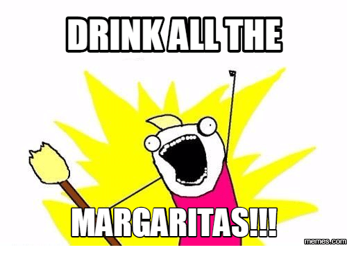 Margarita, Margarita-Meme, and I Want All the Ham: DRINK ALL THE  MARGARITAS!!  memes com