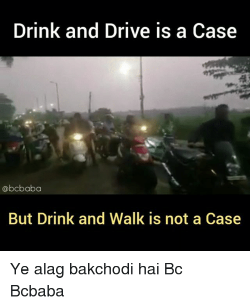Drink And Drive: Drink and Drive is a Cas<e  @bcbaba  But Drink and Walk is not a Case Ye alag bakchodi hai Bc Bcbaba
