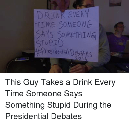 debate: DRINK EVERY  TIME SOMEONE  SAYS SOMETHING  STUPID  presidenta Debates This Guy Takes a Drink Every Time Someone Says Something Stupid During the Presidential Debates