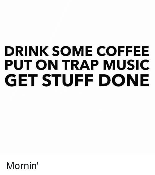Drinking, Funny, and Music: DRINK SOME COFFEE  PUT ON TRAP MUSIC  GET STUFF DONE Mornin'
