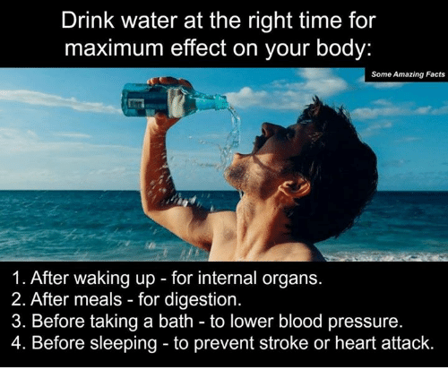 Bloods, Drinking, and Memes: Drink water at the right time for  maximum effect on your body:  Some Amazing Facts  1. After waking up for internal organs.  2. After meals for digestion.  3. Before taking a bath to lower blood pressure.  4. Before sleeping to prevent stroke or heart attack.