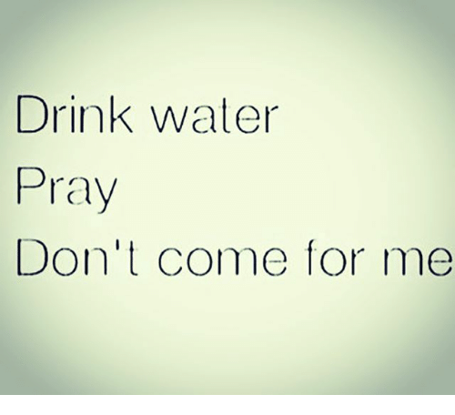 Come For Me: Drink water  Pray  Don't come for me