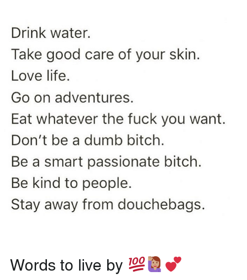 Bitch, Dumb, and Fuck You: Drink water.  Take good care of your skin.  Love life.  Go on adventures.  Eat whatever the fuck you want.  Don't be a dumb bitch.  Be a smart passionate bitch.  Be kind to people.  Stay away from douchebags. Words to live by 💯🙋🏽‍♀️💕