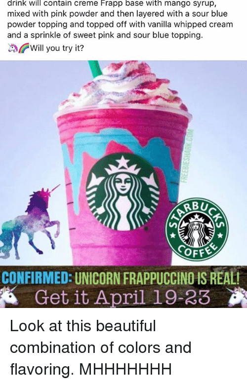 Beautiful, Memes, and Blue: drink will contain Creme Frapp base with mango syrup,  mixed with pink powder and then layered with a sour blue  powder topping and topped off with vanilla whipped cream  and a sprinkle of sweet pink and sour blue topping  Will you try it?  RBU  SOFFE  CONFIRMED: UNICORN FRAppUCCINOIS REALI  Get it April 19-23 Look at this beautiful combination of colors and flavoring. MHHHHHHH