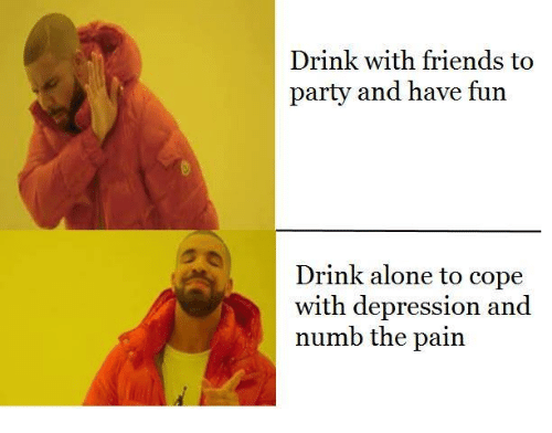 Depression: Drink with friends to  party and have fun  Drink alone to cope  with depression and  numb the pain