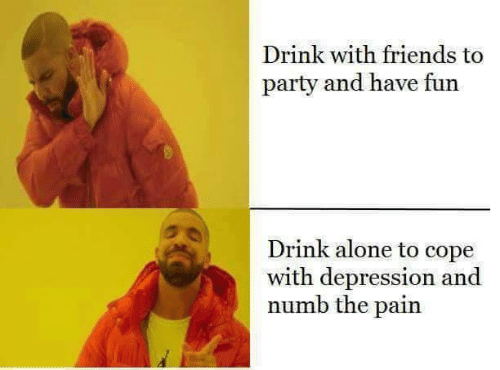cope: Drink with friends to  party and have fun  Drink alone to cope  with depression and  numb the pain