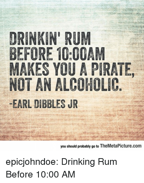 rum: DRINKIN' RUM  BEFORE 10:00AM  MAKES YOU A PIRATE,  NOT AN ALCOHOLIC  -EARL DIBBLES JR  you should probably go to TheMetaPicture.com epicjohndoe:  Drinking Rum Before 10:00 AM