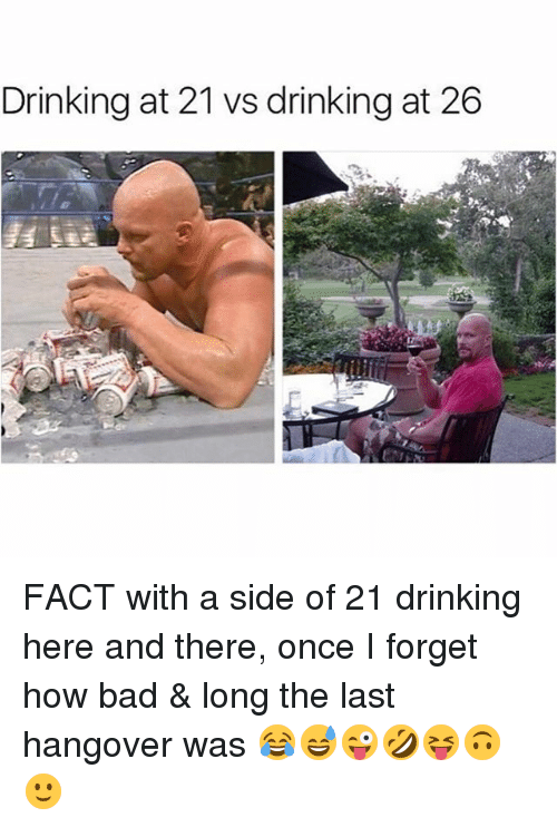 Bad, Drinking, and Memes: Drinking at 21 vs drinking at 26 FACT with a side of 21 drinking here and there, once I forget how bad & long the last hangover was 😂😅😜🤣😝🙃🙂