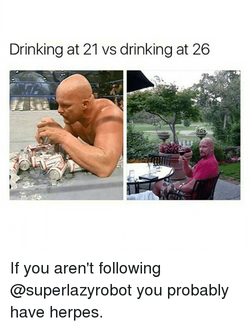 following: Drinking at 21 vs drinking at 26 If you aren't following @superlazyrobot you probably have herpes.