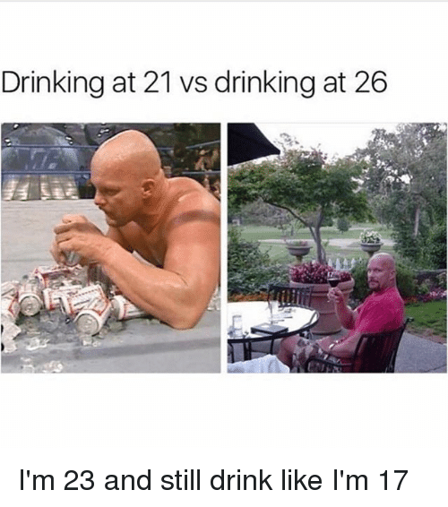 Drinking, Girl Memes, and Still: Drinking at 21 vs drinking at 26 I'm 23 and still drink like I'm 17