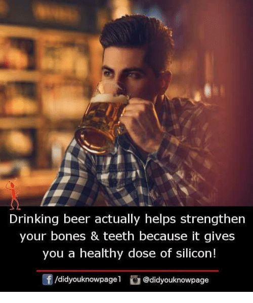 Beer, Bones, and Drinking: Drinking beer actually helps strengthen  your bones & teeth because it gives  you a healthy dose of silicon!  f/didyouknowpagel @didyouknowpage