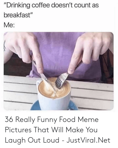 """Out Loud: """"Drinking coffee doesn't count as  breakfast""""  Мe: 36 Really Funny Food Meme Pictures That Will Make You Laugh Out Loud - JustViral.Net"""