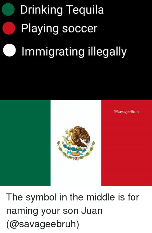symbolism: Drinking Tequila  Playing soccer  Immigrating illegally  @SavageeBruh The symbol in the middle is for naming your son Juan (@savageebruh)