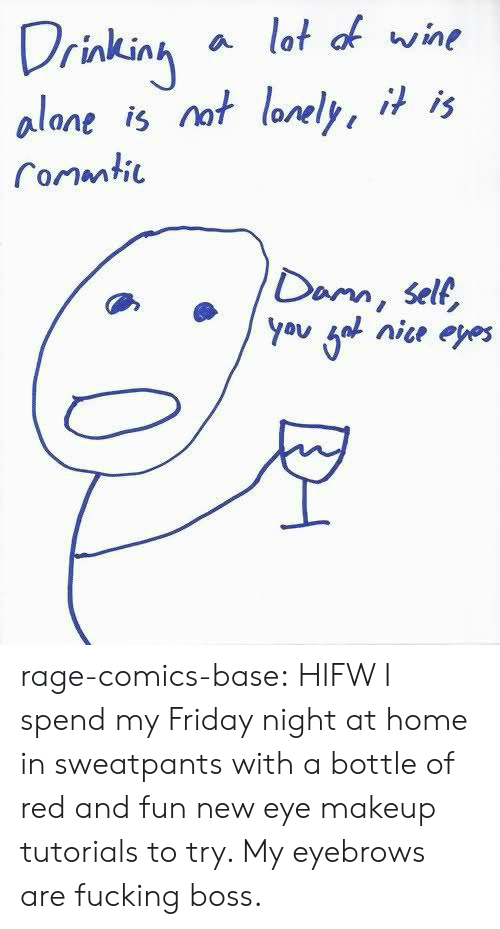makeup tutorials: Drinkinh a lot of wine  alane is nof lonely, * 's  Conmti  Dam, self,  oyou fol nice eyes rage-comics-base:  HIFW I spend my Friday night at home in sweatpants with a bottle of red and fun new eye makeup tutorials to try. My eyebrows are fucking boss.