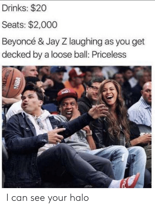 Jay Z: Drinks: $20  Seats: $2,000  Beyoncé & Jay Z laughing as you get  decked by a loose ball: Priceless  SNBA I can see your halo
