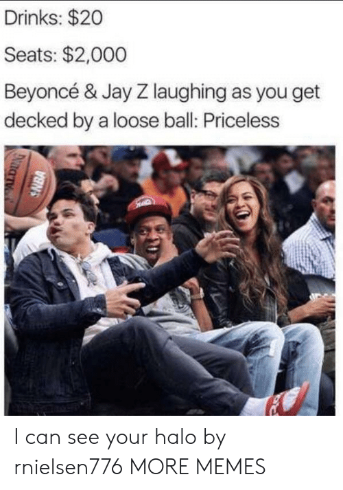 Jay Z: Drinks: $20  Seats: $2,000  Beyoncé & Jay Z laughing as you get  decked by a loose ball: Priceless  SNBA I can see your halo by rnielsen776 MORE MEMES