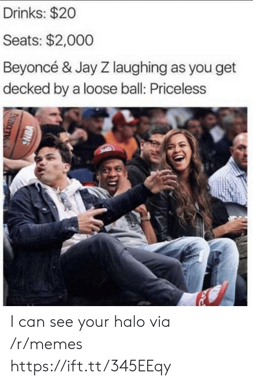 Jay Z: Drinks: $20  Seats: $2,000  Beyoncé & Jay Z laughing as you get  decked by a loose ball: Priceless  SNBA I can see your halo via /r/memes https://ift.tt/345EEqy