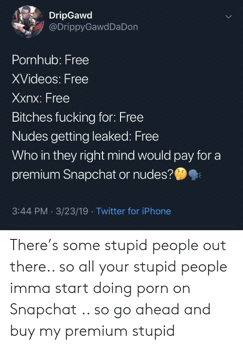 Your Stupid: DripGawd  @DrippyGawdDa Don  Pornhub: Free  XVideos: Free  Xxnx: Free  Bitches fucking for: Free  Nudes getting leaked: Free  Who in they right mind would pay for a  premium Snapchat or nudes?  3:44 PM 3/23/19 Twitter for iPhone There's some stupid people out there.. so all your stupid people imma start doing porn on Snapchat .. so go ahead and buy my premium stupid