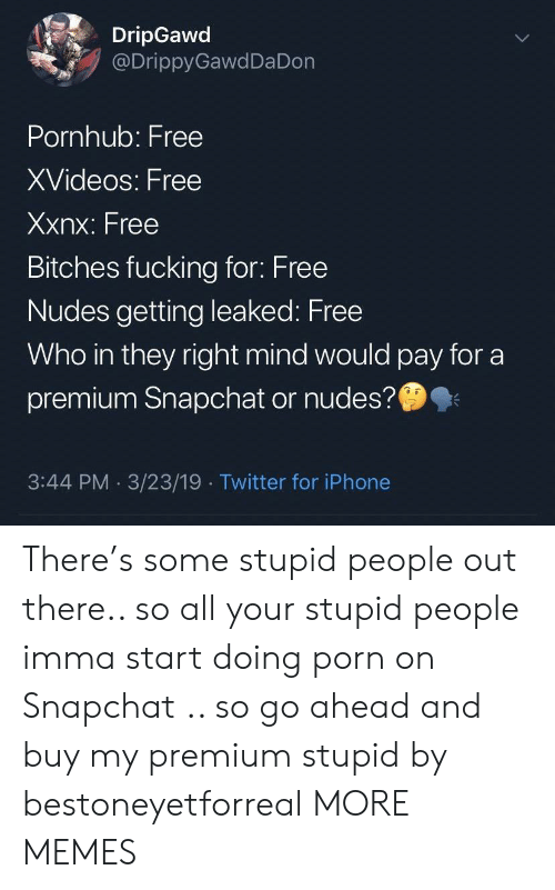 Your Stupid: DripGawd  @DrippyGawdDa Don  Pornhub: Free  XVideos: Free  Xxnx: Free  Bitches fucking for: Free  Nudes getting leaked: Free  Who in they right mind would pay for a  premium Snapchat or nudes?  3:44 PM 3/23/19 Twitter for iPhone There's some stupid people out there.. so all your stupid people imma start doing porn on Snapchat .. so go ahead and buy my premium stupid by bestoneyetforreal MORE MEMES