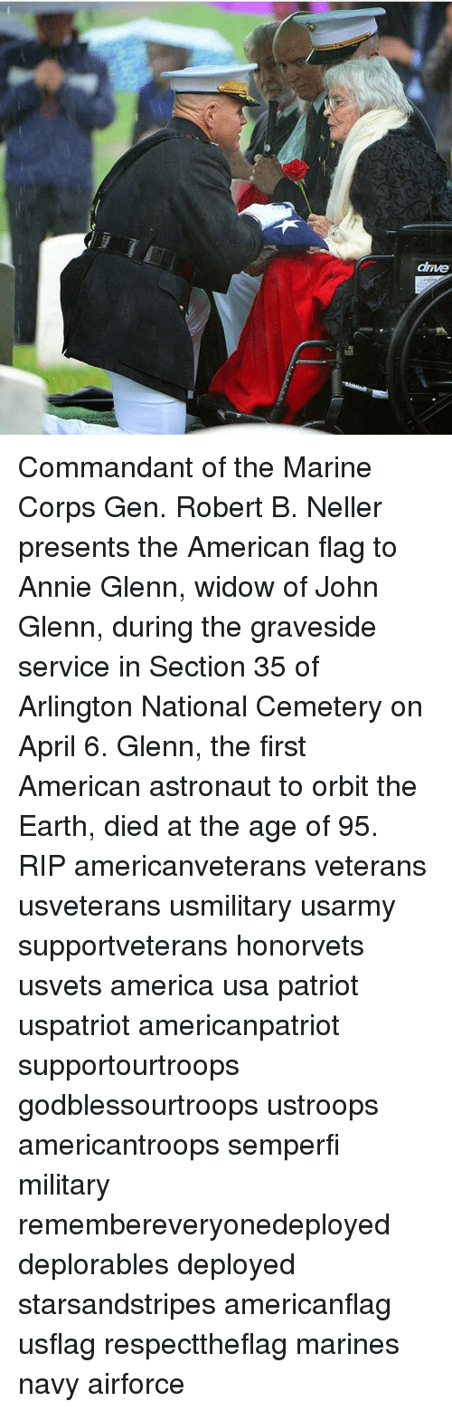 America, Memes, and American: drive Commandant of the Marine Corps Gen. Robert B. Neller presents the American flag to Annie Glenn, widow of John Glenn, during the graveside service in Section 35 of Arlington National Cemetery on April 6. Glenn, the first American astronaut to orbit the Earth, died at the age of 95. RIP americanveterans veterans usveterans usmilitary usarmy supportveterans honorvets usvets america usa patriot uspatriot americanpatriot supportourtroops godblessourtroops ustroops americantroops semperfi military remembereveryonedeployed deplorables deployed starsandstripes americanflag usflag respecttheflag marines navy airforce