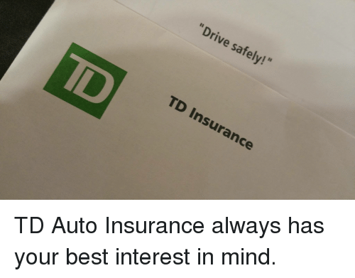 Drive Safely! TD Insurance TD Auto Insurance Always Has Your Best Interest in Mind  Unnecessary