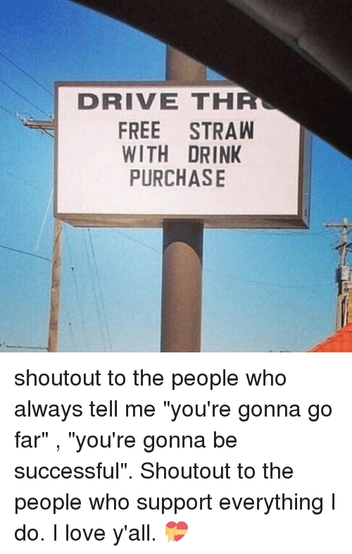 "Love, Memes, and Drive: DRIVE THR  FREE STRAW  WITH DRINK  PURCHASE shoutout to the people who always tell me ""you're gonna go far"" , ""you're gonna be successful"". Shoutout to the people who support everything I do. I love y'all. 💝"