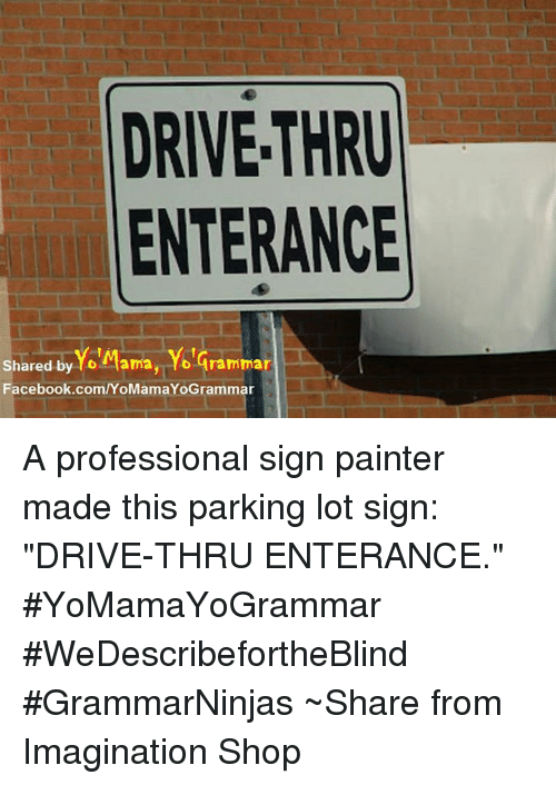 """Memes, 🤖, and Professional: DRIVE-THRU  ENTERANCE  shared by Yo tama, Yolaramma  Facebook.com/YoMamaYoGrammar A professional sign painter made this parking lot sign: """"DRIVE-THRU ENTERANCE."""" #YoMamaYoGrammar #WeDescribefortheBlind #GrammarNinjas ~Share from Imagination Shop"""